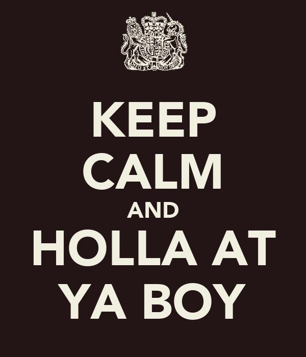 KEEP CALM AND HOLLA AT YA BOY