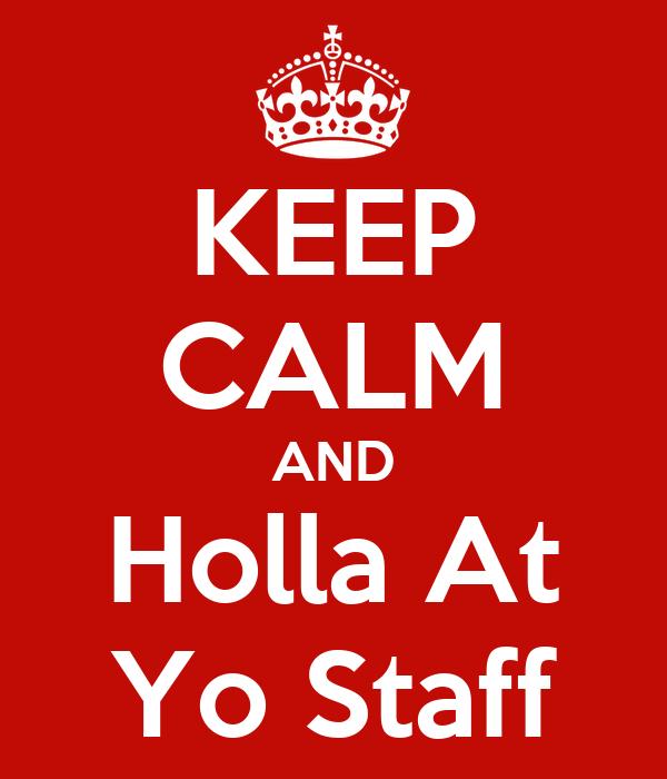 KEEP CALM AND Holla At Yo Staff