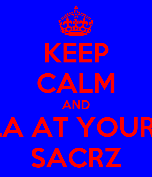 KEEP CALM AND HOLLA AT YOUR BOY SACRZ