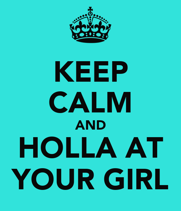 KEEP CALM AND HOLLA AT YOUR GIRL