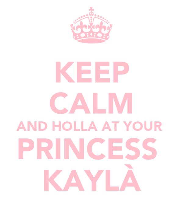 KEEP CALM AND HOLLA AT YOUR  PRINCESS  KAYLÀ