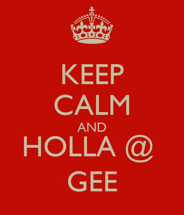 KEEP CALM AND HOLLA @  GEE