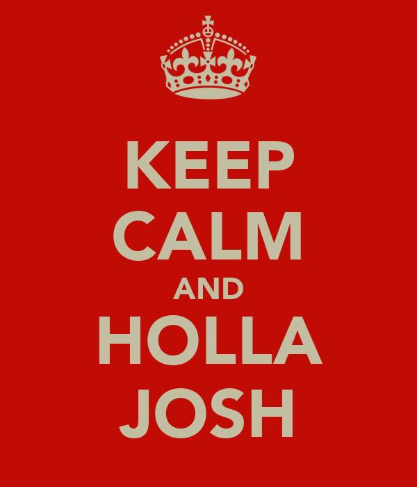 KEEP CALM AND HOLLA JOSH