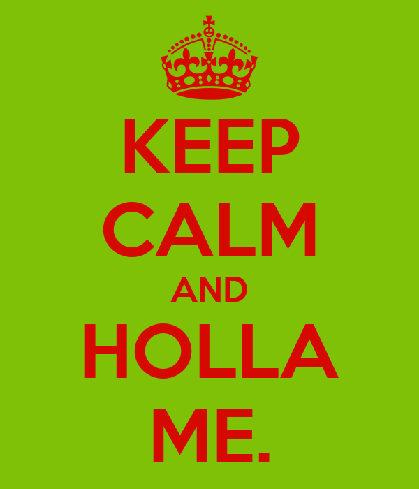 KEEP CALM AND HOLLA ME.