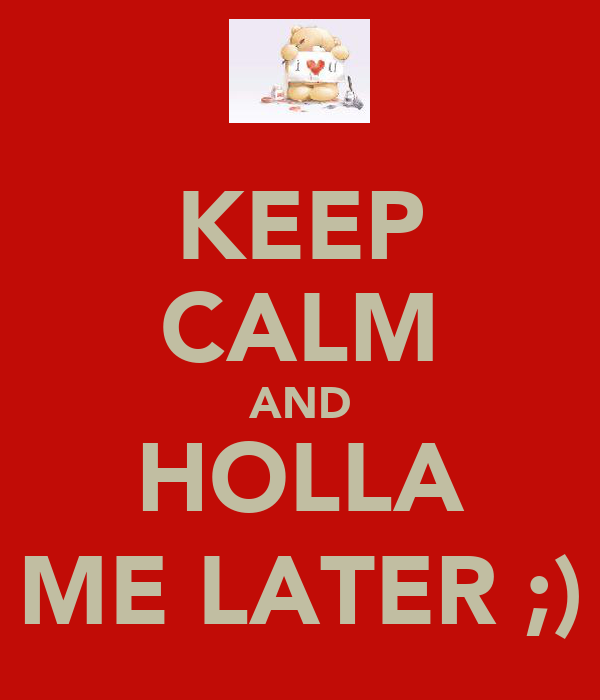 KEEP CALM AND HOLLA ME LATER ;)