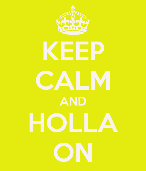 KEEP CALM AND HOLLA ON