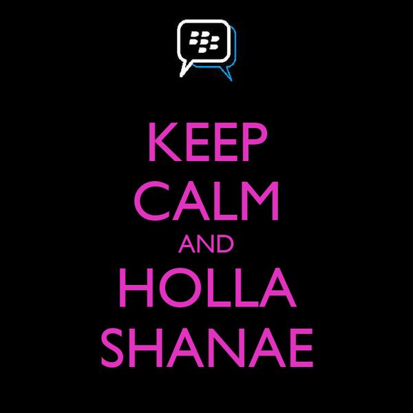 KEEP CALM AND HOLLA SHANAE