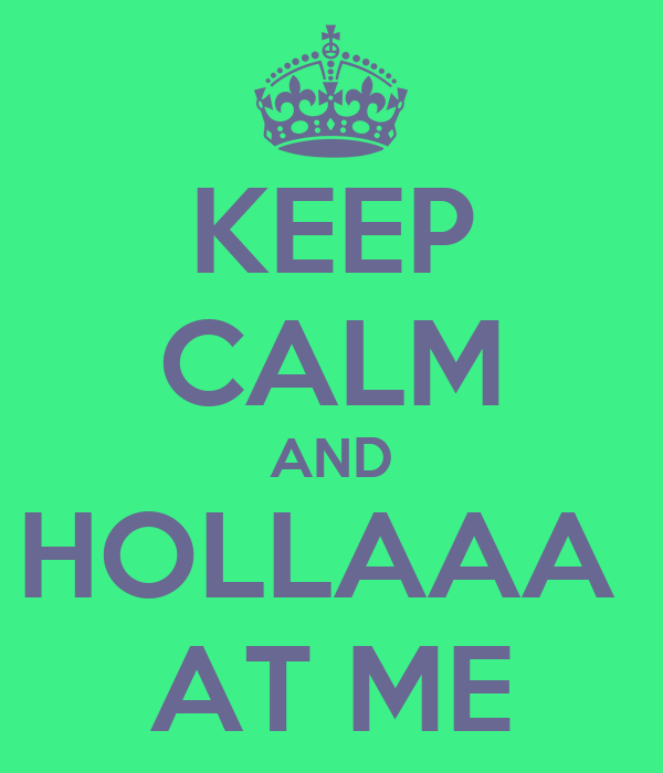 KEEP CALM AND HOLLAAA  AT ME