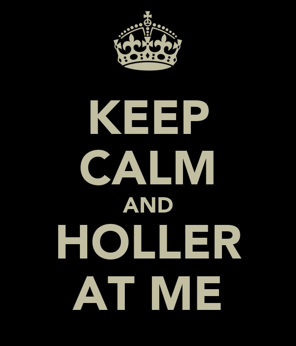 KEEP CALM AND HOLLER AT ME