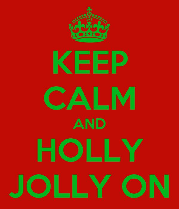 KEEP CALM AND HOLLY JOLLY ON
