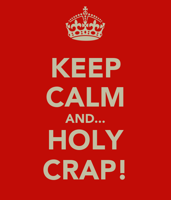 KEEP CALM AND... HOLY CRAP!