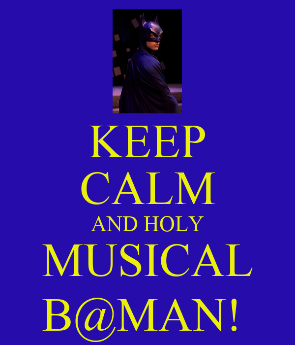 KEEP CALM AND HOLY MUSICAL B@MAN!
