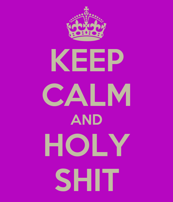 KEEP CALM AND HOLY SHIT