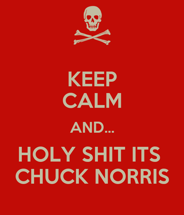 KEEP CALM AND... HOLY SHIT ITS  CHUCK NORRIS