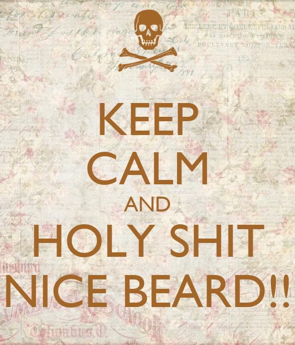 KEEP CALM AND HOLY SHIT NICE BEARD!!
