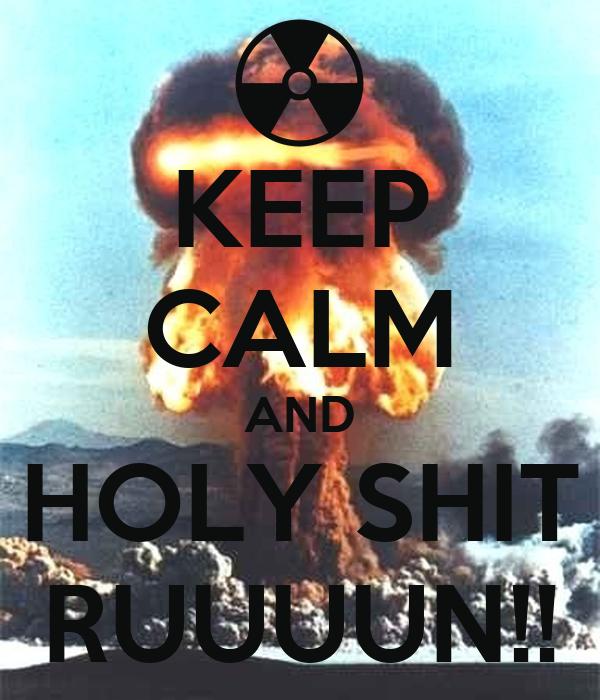 KEEP CALM AND HOLY SHIT RUUUUN!!