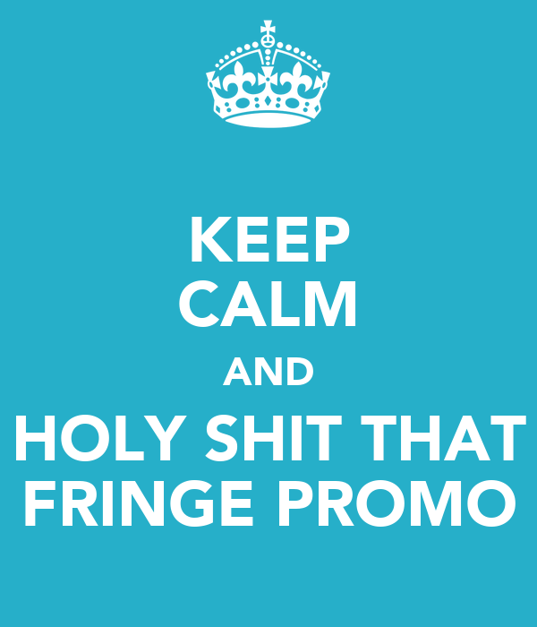 KEEP CALM AND HOLY SHIT THAT FRINGE PROMO