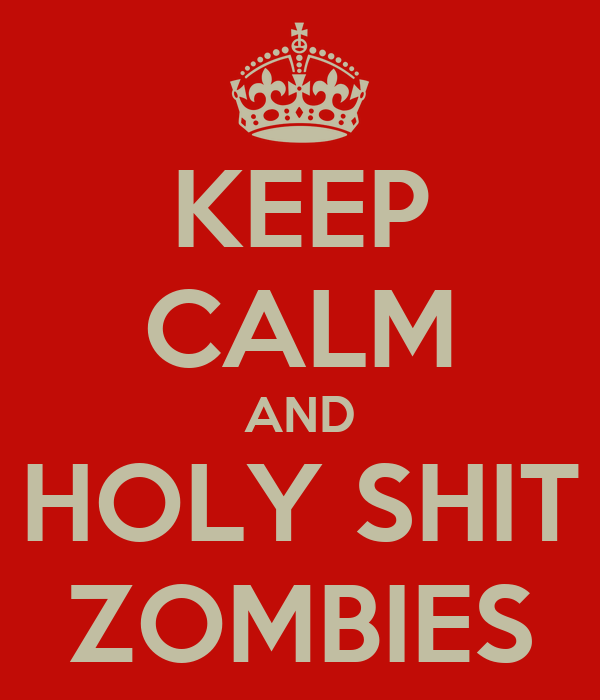 KEEP CALM AND HOLY SHIT ZOMBIES