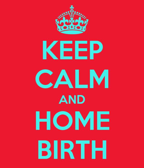 KEEP CALM AND HOME BIRTH