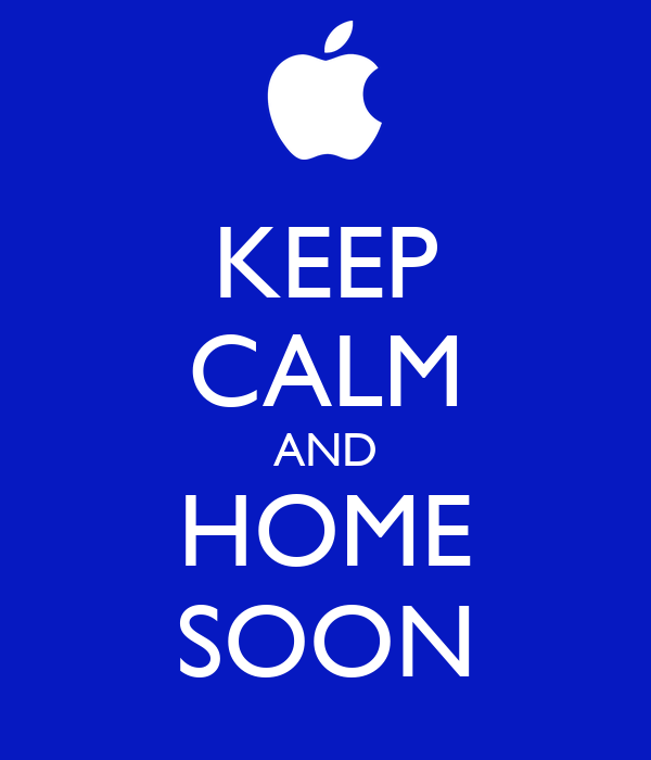 KEEP CALM AND HOME SOON