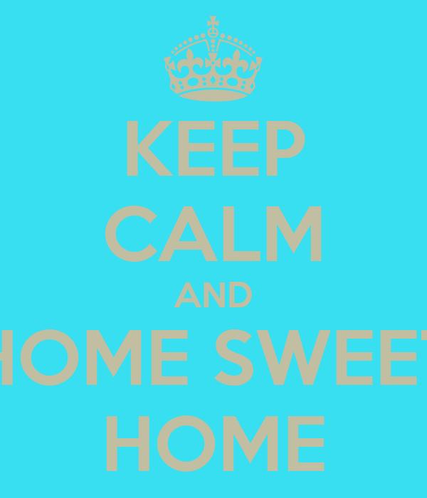 KEEP CALM AND HOME SWEET HOME