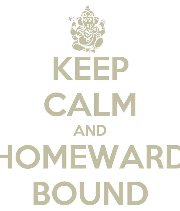 KEEP CALM AND HOMEWARD BOUND