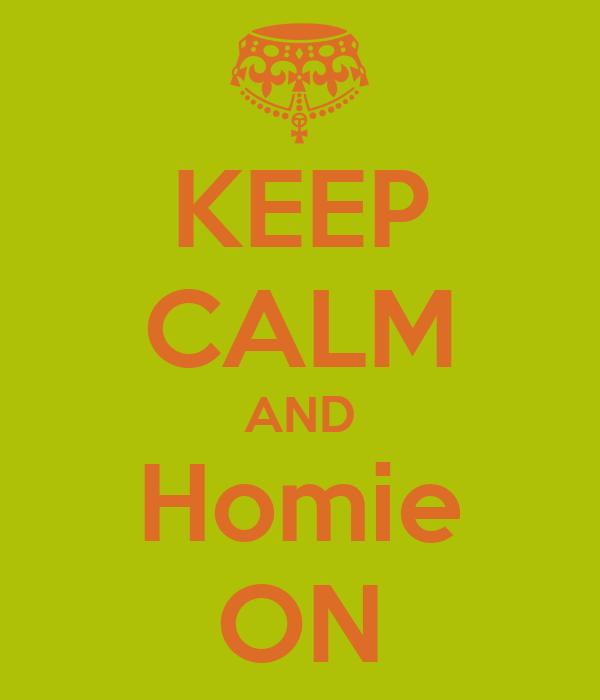 KEEP CALM AND Homie ON