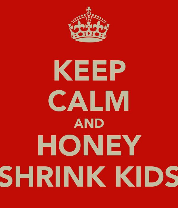 KEEP CALM AND HONEY SHRINK KIDS