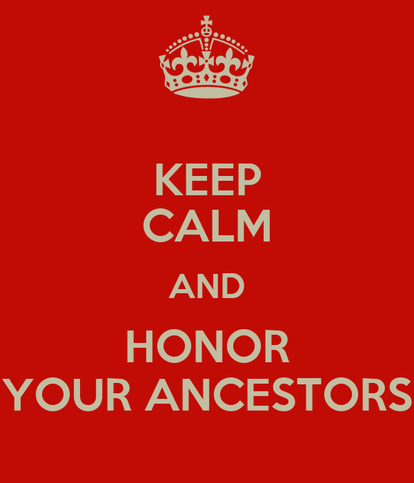 KEEP CALM AND HONOR YOUR ANCESTORS
