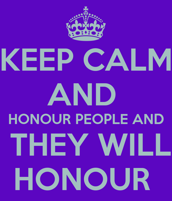 KEEP CALM AND  HONOUR PEOPLE AND  THEY WILL HONOUR