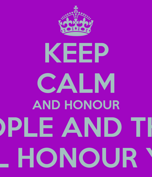 KEEP CALM AND HONOUR PEOPLE AND THEY WILL HONOUR YOU