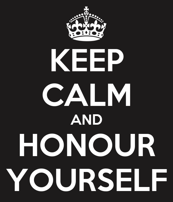 KEEP CALM AND HONOUR YOURSELF