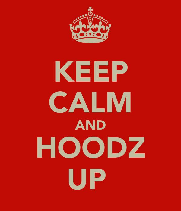 KEEP CALM AND HOODZ UP