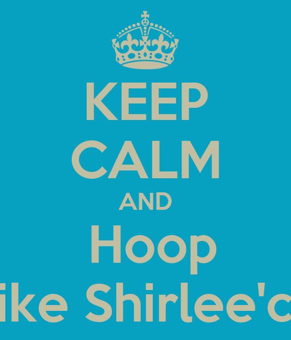KEEP CALM AND  Hoop Like Shirlee'ce