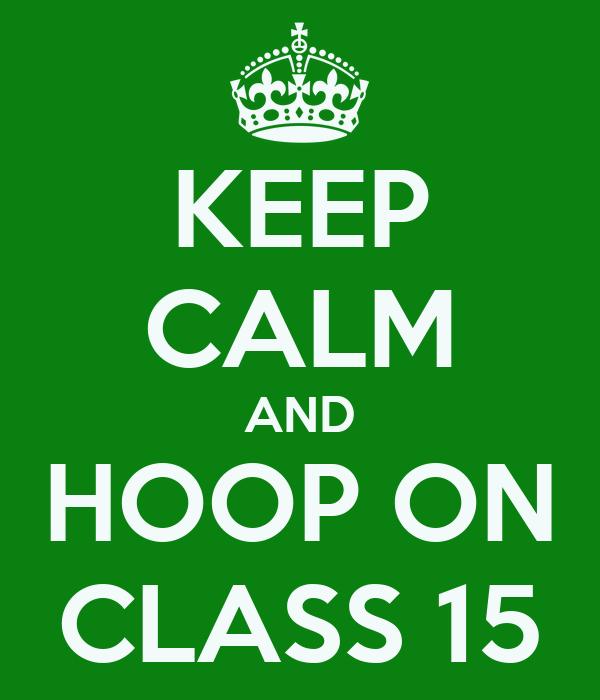 KEEP CALM AND HOOP ON CLASS 15