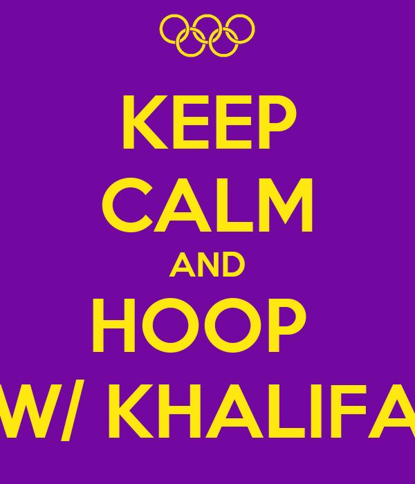 KEEP CALM AND HOOP  W/ KHALIFA