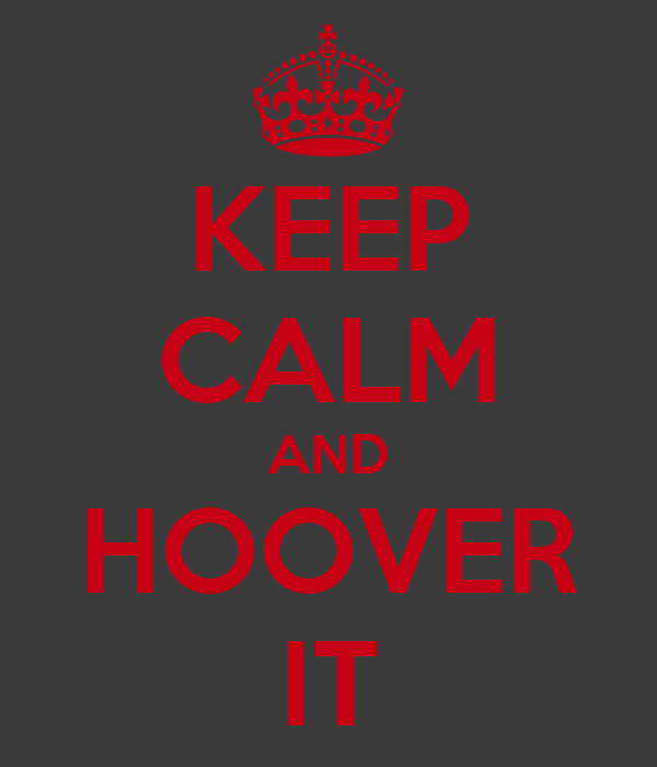 KEEP CALM AND HOOVER IT