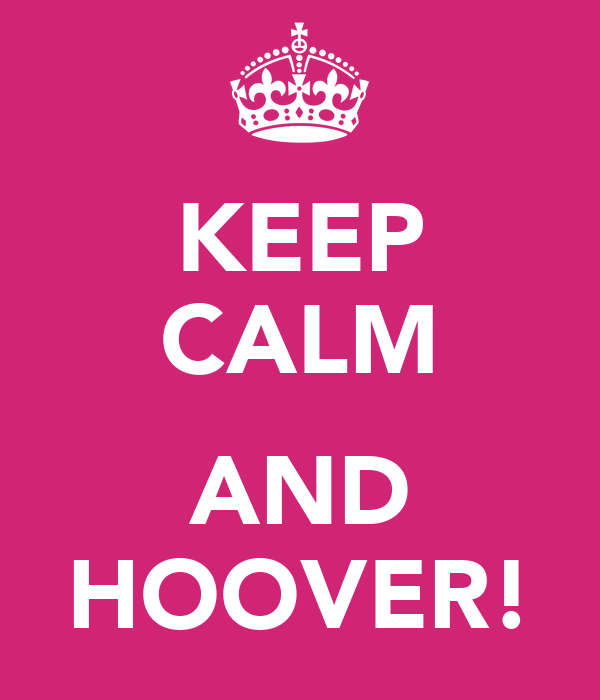 KEEP CALM  AND HOOVER!