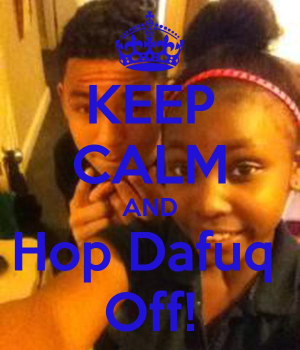 KEEP CALM AND Hop Dafuq  Off!