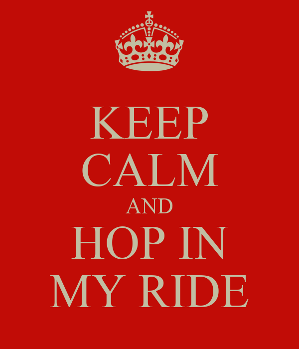 KEEP CALM AND HOP IN MY RIDE