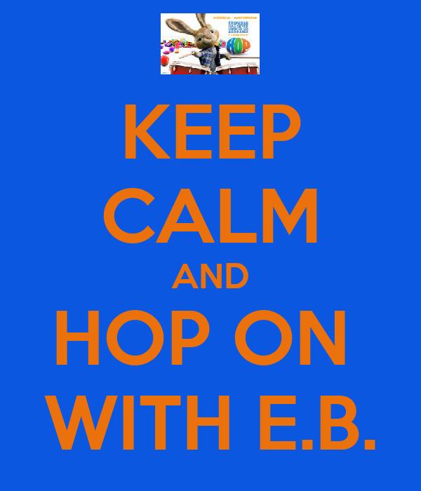 KEEP CALM AND HOP ON  WITH E.B.