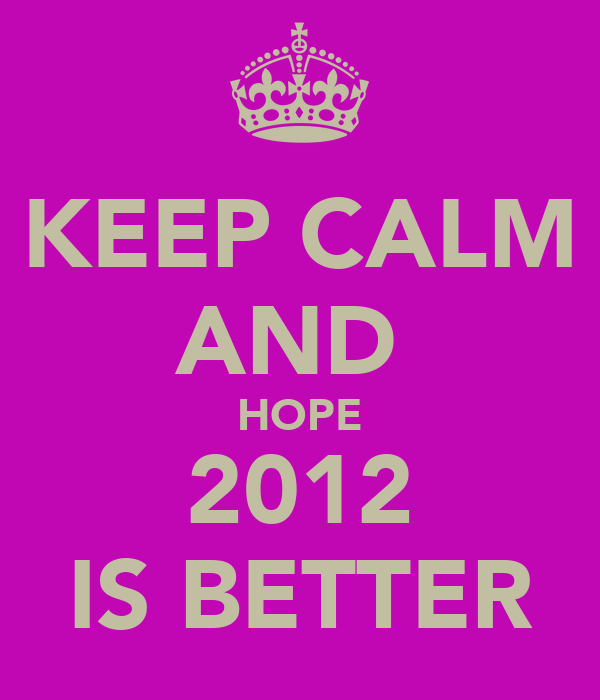 KEEP CALM AND  HOPE 2012 IS BETTER