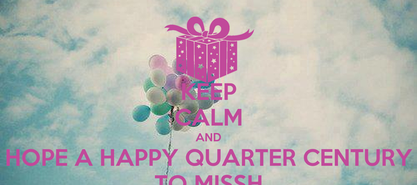 KEEP CALM AND HOPE A HAPPY QUARTER CENTURY TO MISSH