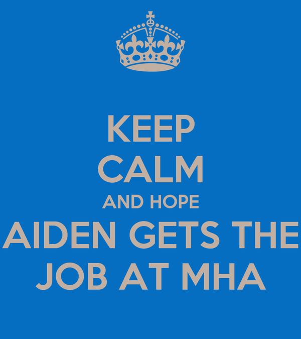KEEP CALM AND HOPE AIDEN GETS THE JOB AT MHA
