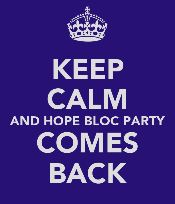 KEEP CALM AND HOPE BLOC PARTY COMES BACK