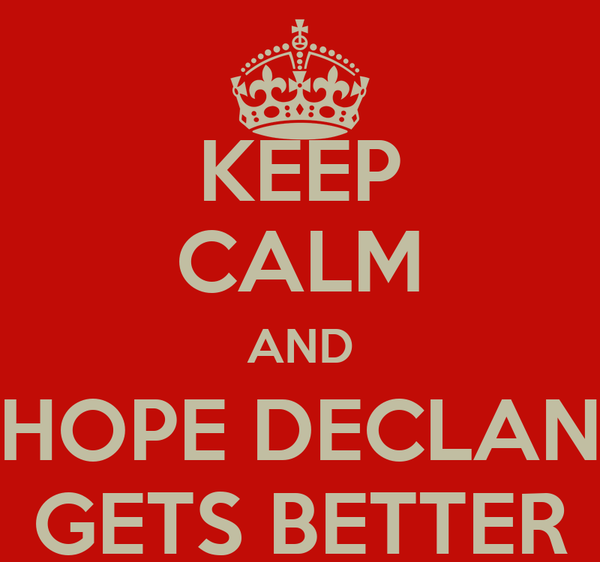 KEEP CALM AND HOPE DECLAN GETS BETTER