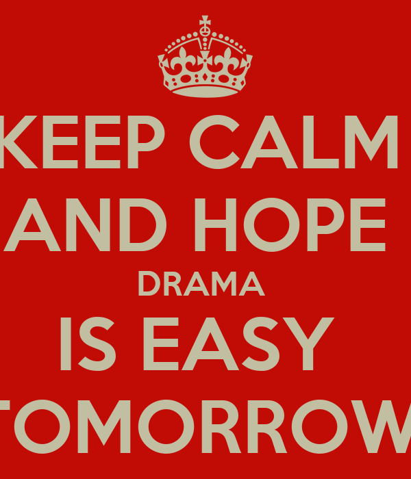 KEEP CALM  AND HOPE  DRAMA  IS EASY  TOMORROW