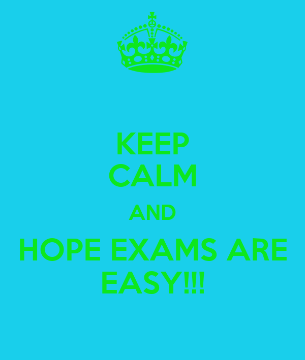 KEEP CALM AND HOPE EXAMS ARE EASY!!!
