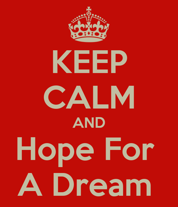KEEP CALM AND Hope For  A Dream
