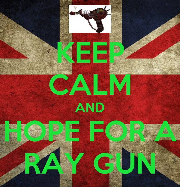 KEEP CALM AND HOPE FOR A RAY GUN